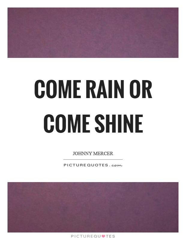 Come rain or come shine Picture Quote #1
