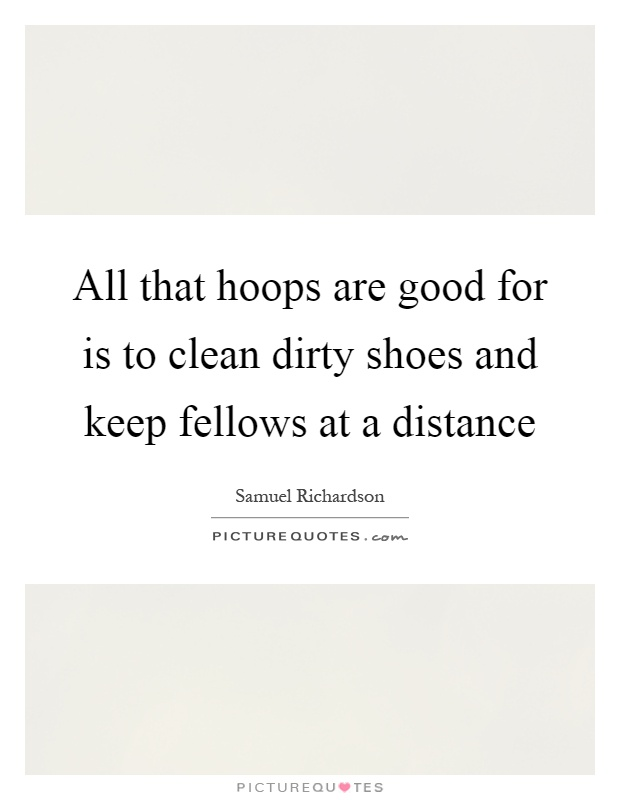All that hoops are good for is to clean dirty shoes and keep fellows at a distance Picture Quote #1