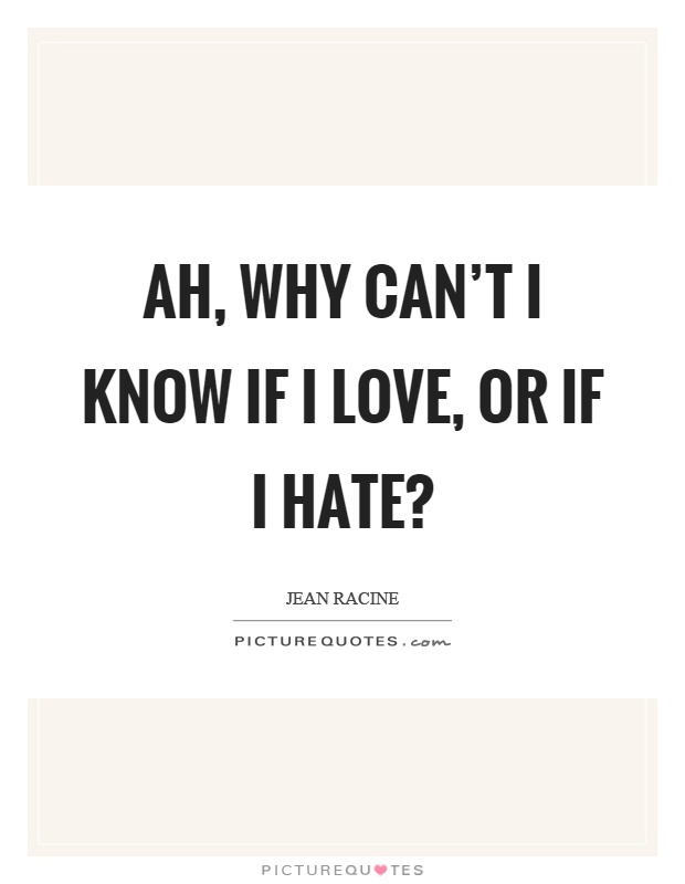Ah, why can't I know if I love, or if I hate? Picture Quote #1