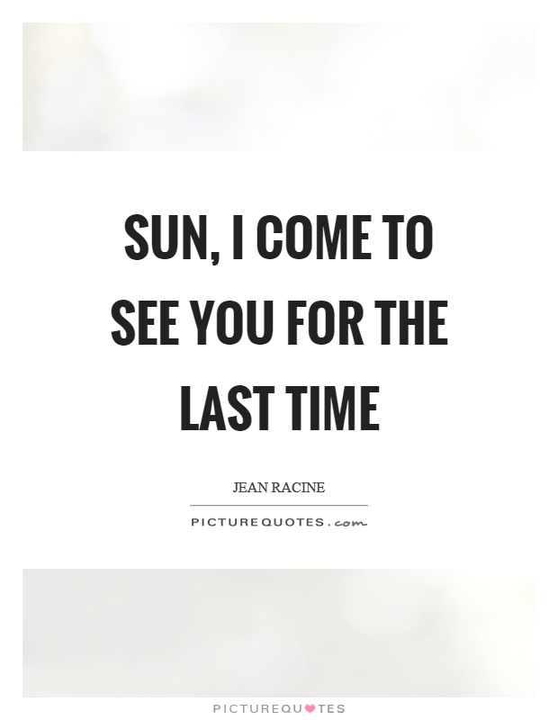 Sun, I come to see you for the last time Picture Quote #1