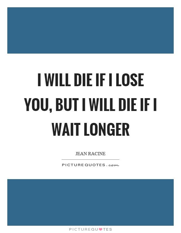 I will die if I lose you, but I will die if I wait longer Picture Quote #1