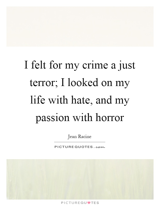 I felt for my crime a just terror; I looked on my life with hate, and my passion with horror Picture Quote #1