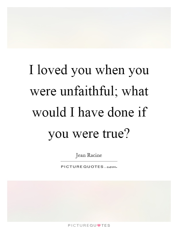 I loved you when you were unfaithful; what would I have done if you were true? Picture Quote #1