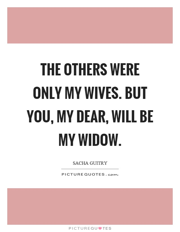 The others were only my wives. But you, my dear, will be my widow Picture Quote #1