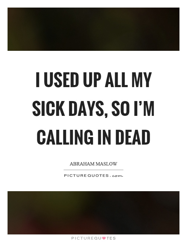 I used up all my sick days, so I'm calling in dead Picture Quote #1