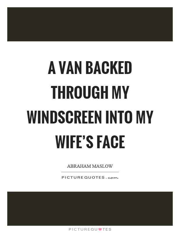 A van backed through my windscreen into my wife's face Picture Quote #1