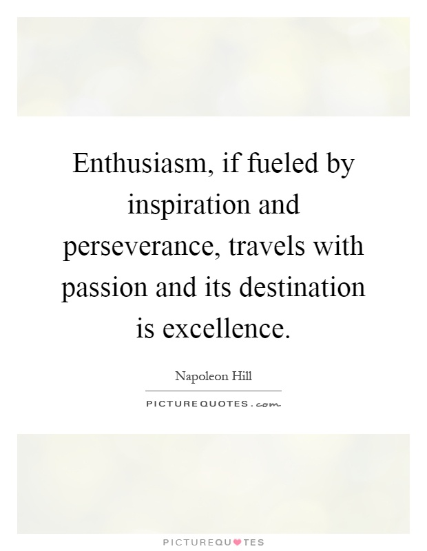 Enthusiasm, if fueled by inspiration and perseverance, travels with passion and its destination is excellence Picture Quote #1