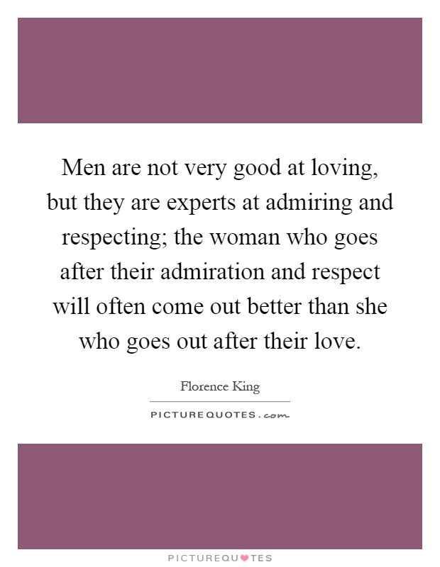 Men are not very good at loving, but they are experts at admiring and respecting; the woman who goes after their admiration and respect will often come out better than she who goes out after their love Picture Quote #1