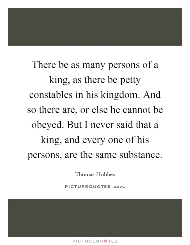 There be as many persons of a king, as there be petty constables in his kingdom. And so there are, or else he cannot be obeyed. But I never said that a king, and every one of his persons, are the same substance Picture Quote #1