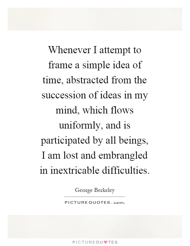 Whenever I attempt to frame a simple idea of time, abstracted from the succession of ideas in my mind, which flows uniformly, and is participated by all beings, I am lost and embrangled in inextricable difficulties Picture Quote #1
