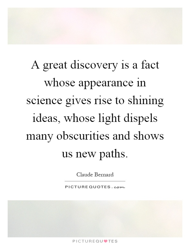A great discovery is a fact whose appearance in science gives rise to shining ideas, whose light dispels many obscurities and shows us new paths Picture Quote #1