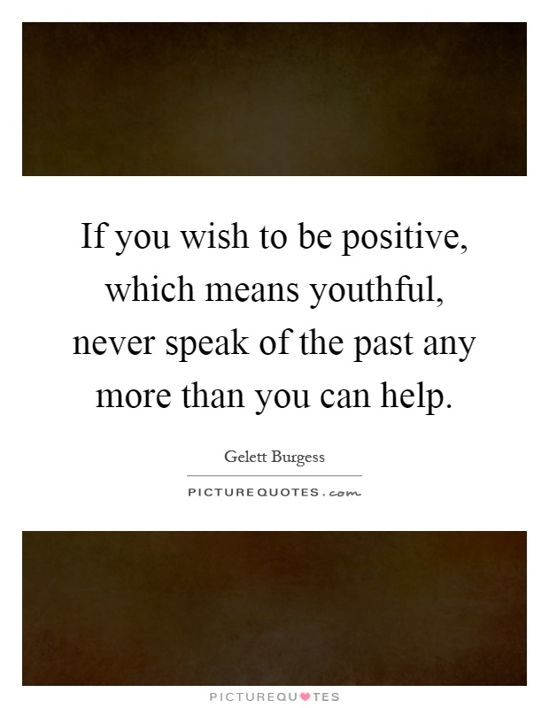 If you wish to be positive, which means youthful, never speak of the past any more than you can help Picture Quote #1