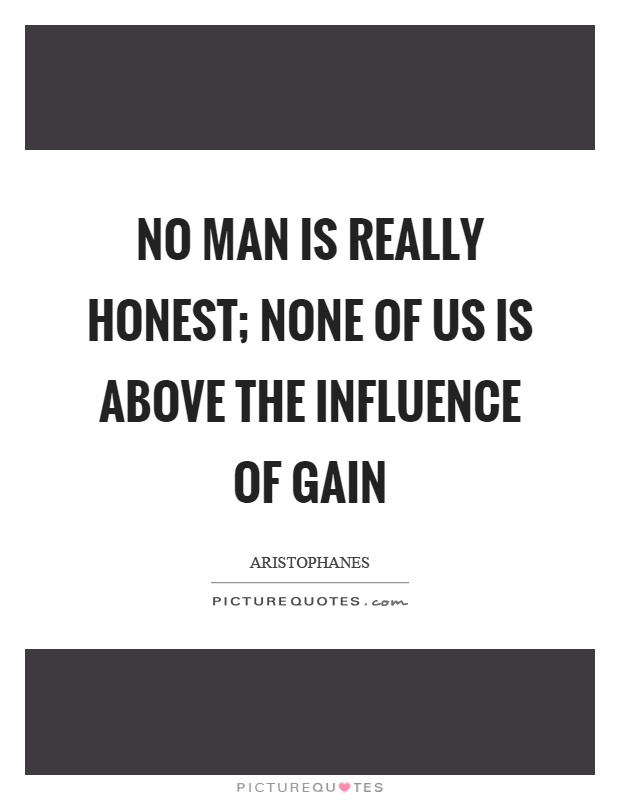 No man is really honest; none of us is above the influence of gain Picture Quote #1