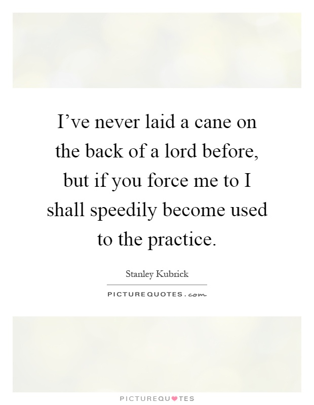 I've never laid a cane on the back of a lord before, but if you force me to I shall speedily become used to the practice Picture Quote #1