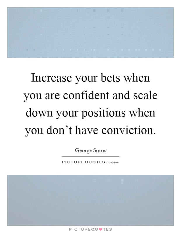 Increase your bets when you are confident and scale down your positions when you don't have conviction Picture Quote #1