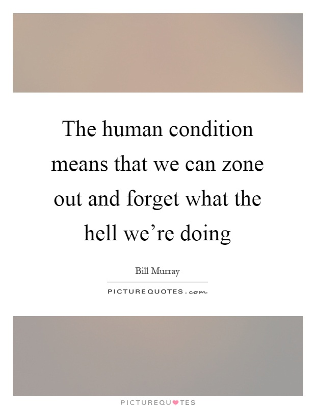 The human condition means that we can zone out and forget what the hell we're doing Picture Quote #1