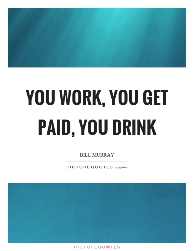 You work, you get paid, you drink Picture Quote #1