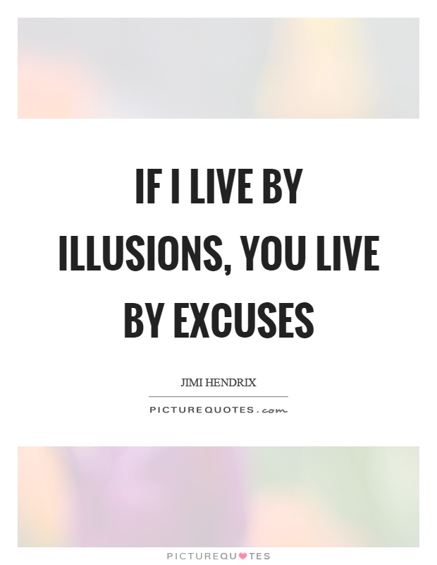 If I live by illusions, you live by excuses Picture Quote #1