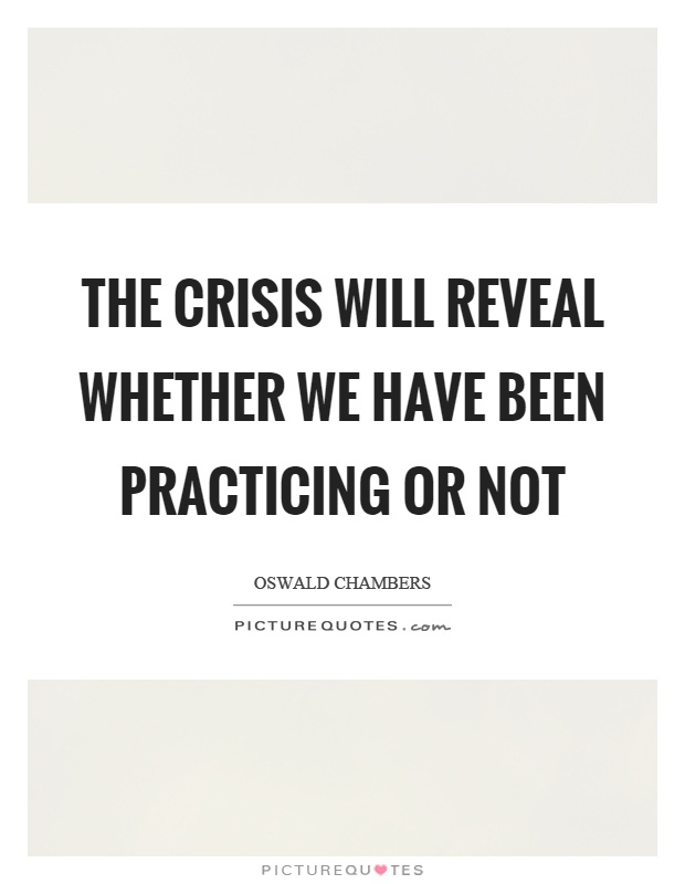 The crisis will reveal whether we have been practicing or not Picture Quote #1