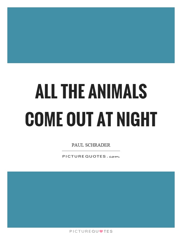 All the animals come out at night Picture Quote #1