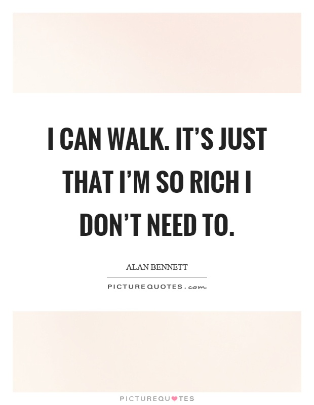 I can walk. It's just that I'm so rich I don't need to Picture Quote #1