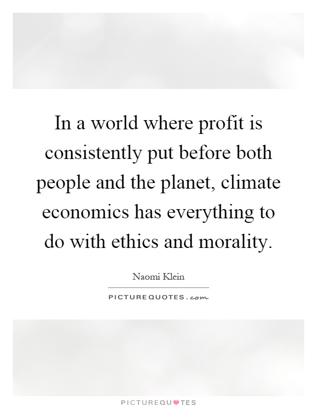 In a world where profit is consistently put before both people and the planet, climate economics has everything to do with ethics and morality Picture Quote #1