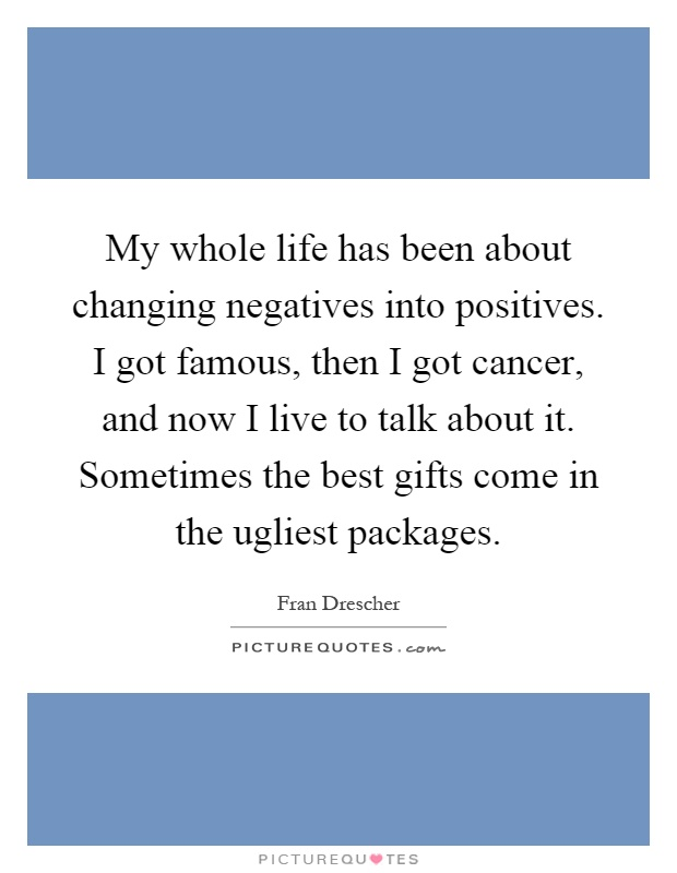 My Whole Life Has Been About Changing Negatives Into Positives