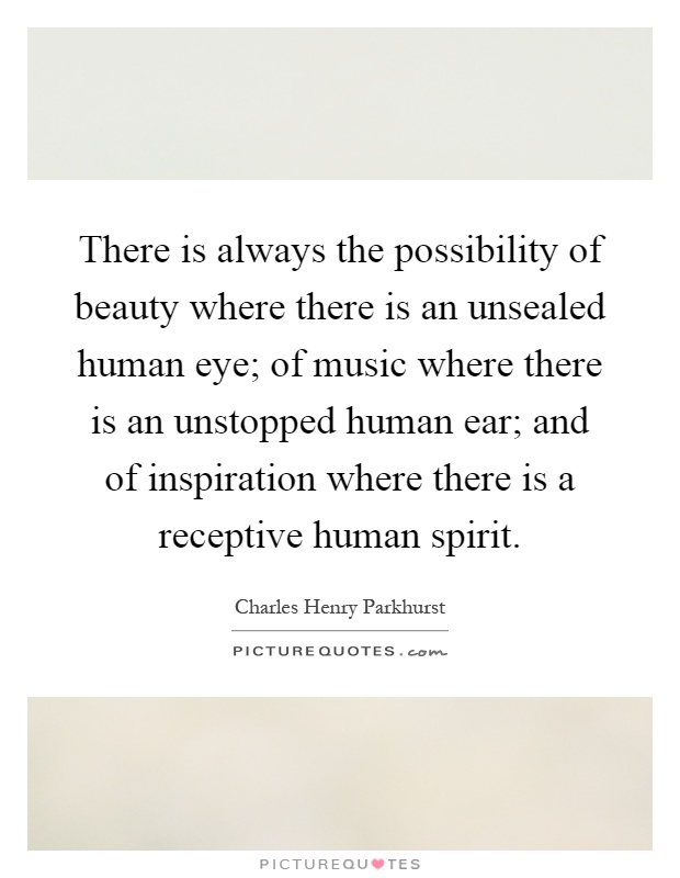 There is always the possibility of beauty where there is an unsealed human eye; of music where there is an unstopped human ear; and of inspiration where there is a receptive human spirit Picture Quote #1