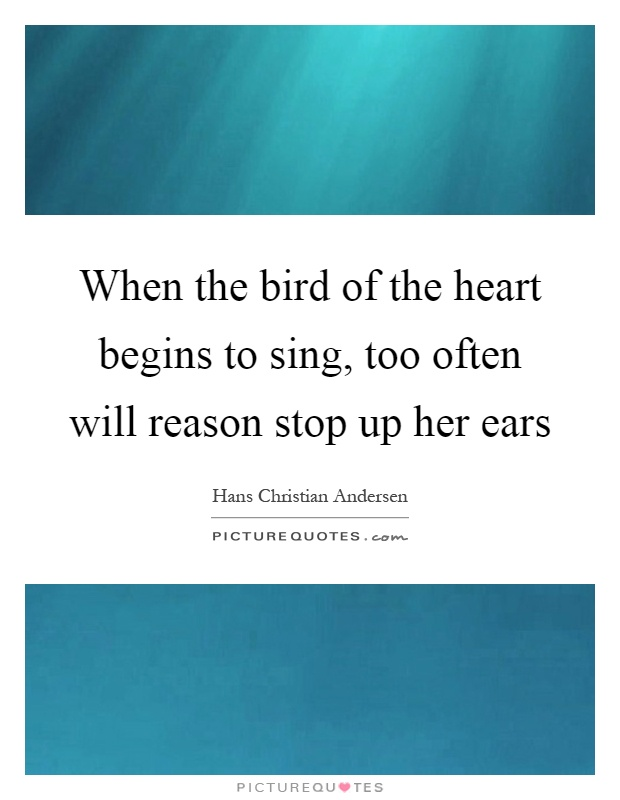 When the bird of the heart begins to sing, too often will reason stop up her ears Picture Quote #1