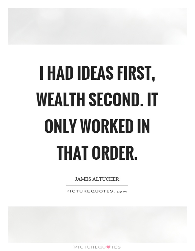 I had ideas first, wealth second. It only worked in that order Picture Quote #1