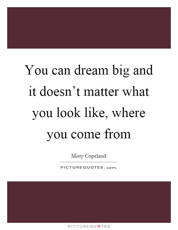 You can dream big and it doesn't matter what you look like, where you come from Picture Quote #1