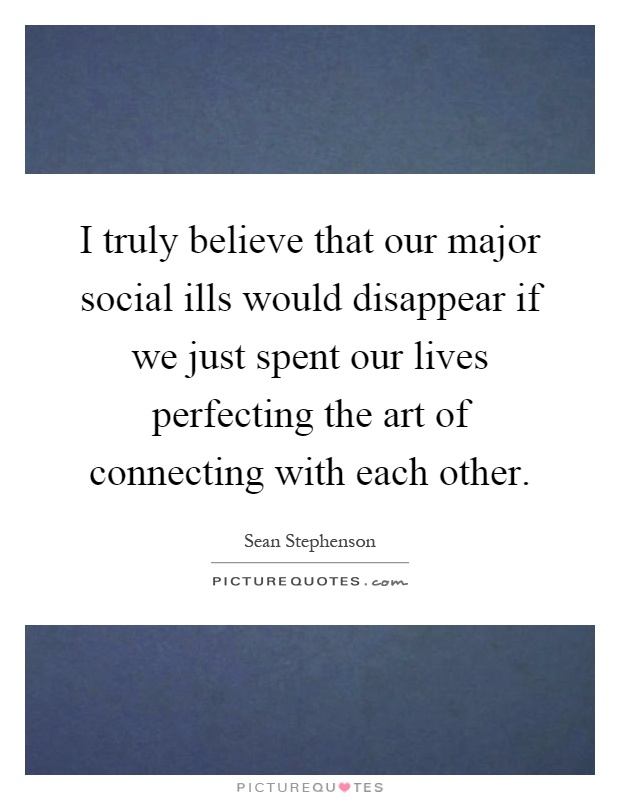I truly believe that our major social ills would disappear if we just spent our lives perfecting the art of connecting with each other Picture Quote #1