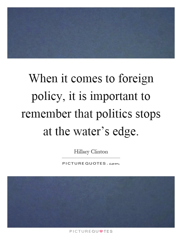 When it comes to foreign policy, it is important to remember that politics stops at the water's edge Picture Quote #1