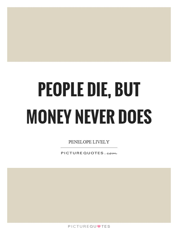 People die, but money never does Picture Quote #1
