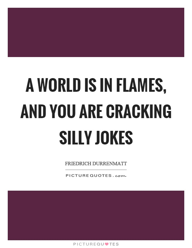 A world is in flames, and you are cracking silly jokes Picture Quote #1