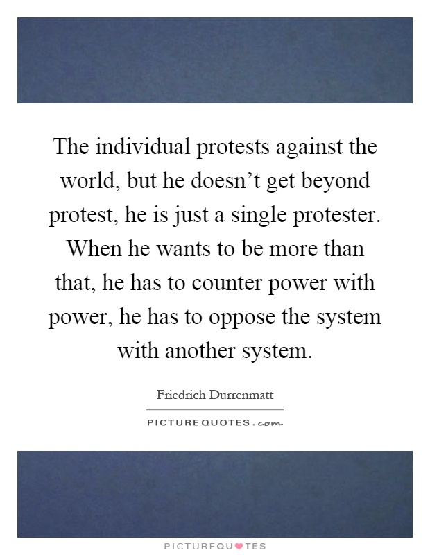 The individual protests against the world, but he doesn't get beyond protest, he is just a single protester. When he wants to be more than that, he has to counter power with power, he has to oppose the system with another system Picture Quote #1