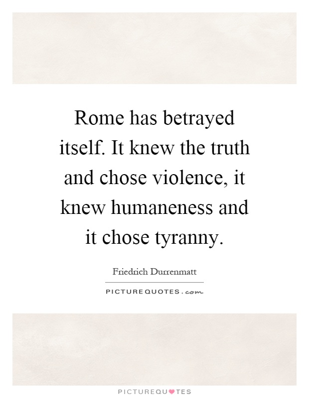Rome has betrayed itself. It knew the truth and chose violence, it knew humaneness and it chose tyranny Picture Quote #1