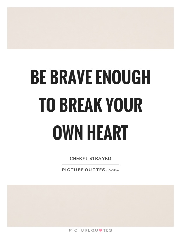 Be brave enough to break your own heart Picture Quote #1