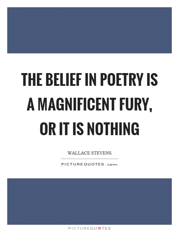 The belief in poetry is a magnificent fury, or it is nothing Picture Quote #1