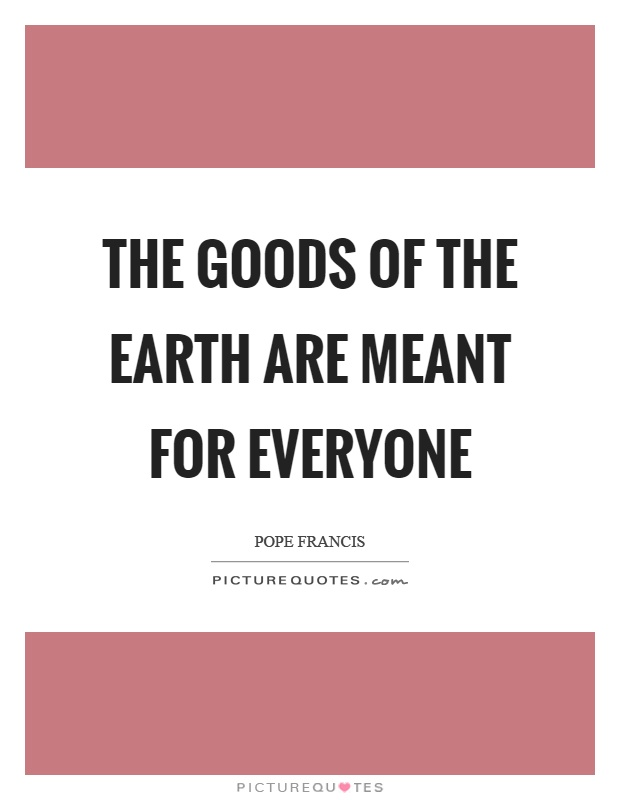 The goods of the earth are meant for everyone Picture Quote #1