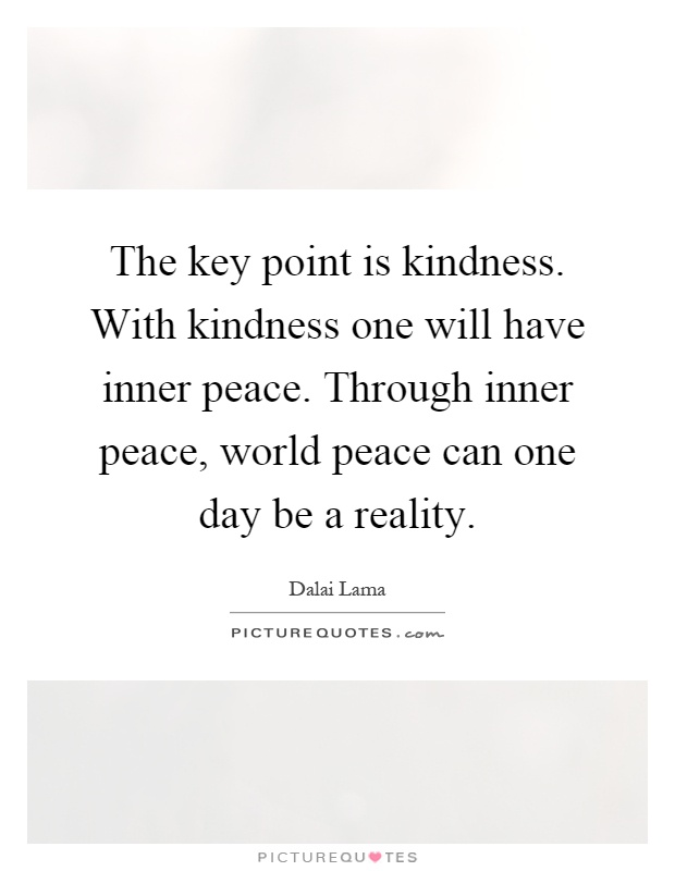 Peace One Day Quotes: The Key Point Is Kindness. With Kindness One Will Have
