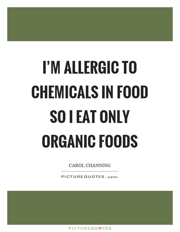 I'm allergic to chemicals in food so I eat only organic foods Picture Quote #1