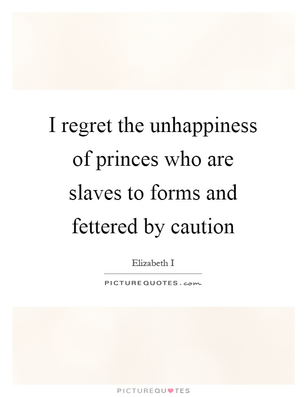 I regret the unhappiness of princes who are slaves to forms and fettered by caution Picture Quote #1