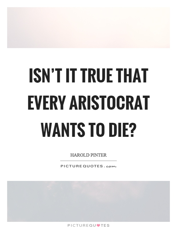 Isn't it true that every aristocrat wants to die? Picture Quote #1