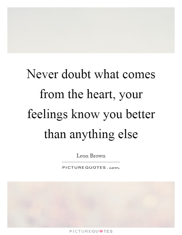 Never doubt what comes from the heart, your feelings know you better than anything else Picture Quote #1
