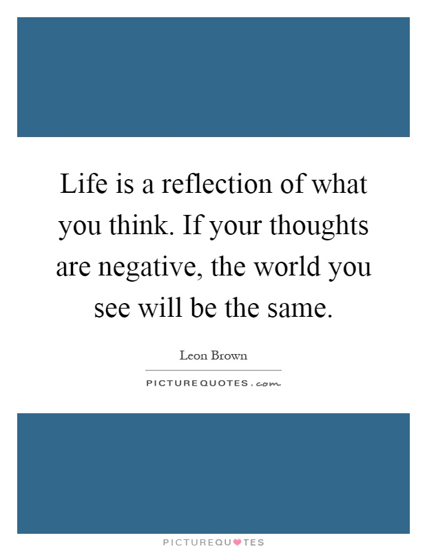 Life is a reflection of what you think. If your thoughts are negative, the world you see will be the same Picture Quote #1