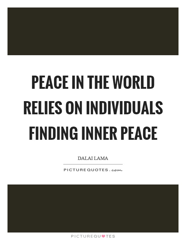 Peace in the world relies on individuals finding inner peace Picture Quote #1