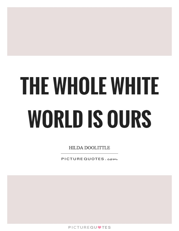 The whole white world is ours Picture Quote #1