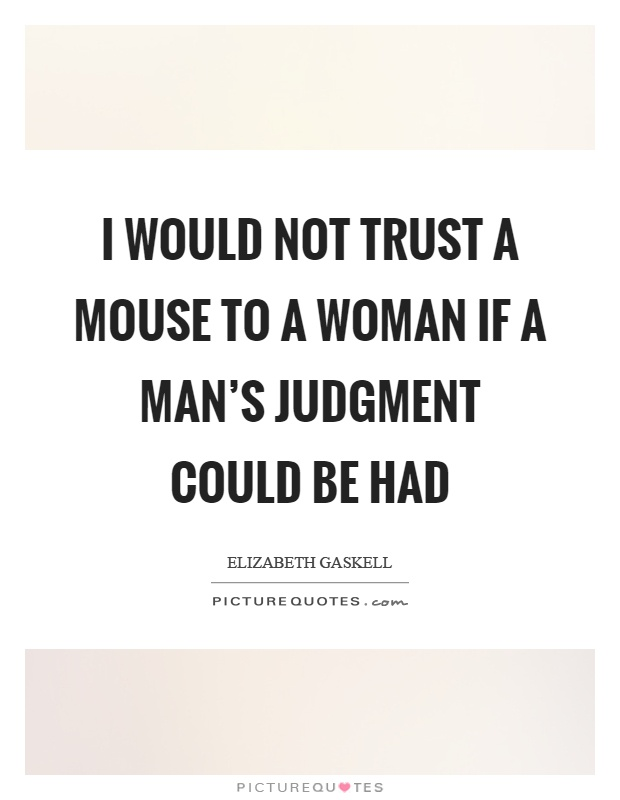 I would not trust a mouse to a woman if a man's judgment could be had Picture Quote #1