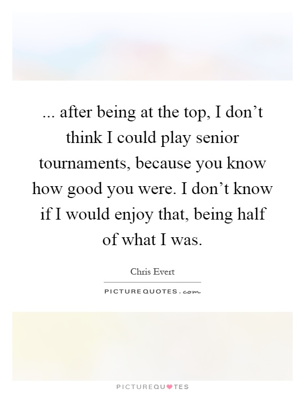 ... after being at the top, I don't think I could play senior tournaments, because you know how good you were. I don't know if I would enjoy that, being half of what I was Picture Quote #1